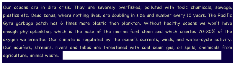 Our oceans are in dire crisis. They are severely overfished, polluted with toxic chemicals, sewage, plastics etc. Dead zones, where nothing lives, are doubling in size and number every 10 years. The Pacific Gyre garbage patch has 6 times more plastic than plankton. Without healthy oceans we won't have enough phytoplankton, which is the base of the marine food chain and which creates 70-80% of the oxygen we breathe. Our climate is regulated by the ocean's currents, winds, and water-cycle activity. Our aquifers, streams, rivers and lakes are threatened with coal seam gas, oil spills, chemicals from agriculture, animal waste.  http://www.youtube.com/watch?NR=1&feature=endscreen&v=FTurihxSTnI
