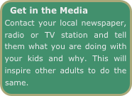 Get in the Media     Contact your local newspaper, radio or TV station and tell them what you are doing with your kids and why. This will inspire other adults to do the same.