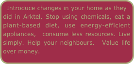 Introduce changes in your home as they did in Arktel. Stop using chemicals, eat a plant-based diet, use energy-efficient appliances,  consume less resources. Live simply. Help your neighbours.  Value life over money.