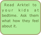 Read Arktel to your kids at bedtime. Ask them what how they feel about it.