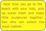 Next time you go to the beach with your kids, pick up ocean trash and make little sculptures together. See who can collect the most rubbish.
