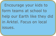 Encourage your kids to form teams at school to help our Earth like they did in Arktel. Focus on local issues.