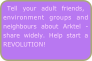 Tell your adult friends, environment groups and neighbours about Arktel - share widely. Help start a REVOLUTION!